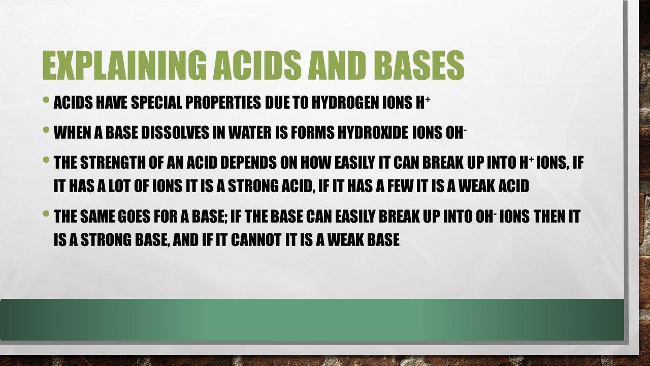 EXPLAINING ACIDS AND BASES ACIDS HAVE SPECIAL PROPERTIES DUE TO HYDROGEN IONS H + WHEN A BASE DISSOLVES IN WATER IS FORMS HYDROXIDE IONS OH - THE STRENGTH OF AN ACID DEPENDS ON HOW EASILY IT CAN BREAK UP INTO H + IONS, IF IT HAS A LOT OF IONS IT IS A STRONG ACID, IF IT HAS A FEW IT IS A WEAK ACID THE SAME GOES FOR A BASE; IF THE BASE CAN EASILY BREAK UP INTO OH - IONS THEN IT IS A STRONG BASE, AND IF IT CANNOT IT IS A WEAK BASE