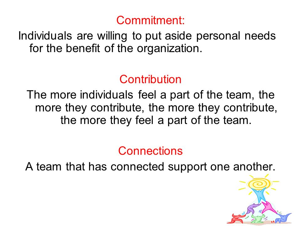Commitment: Individuals are willing to put aside personal needs for the benefit of the organization.