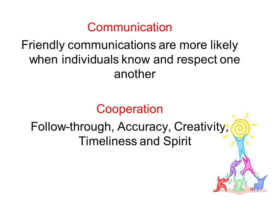 Communication Friendly communications are more likely when individuals know and respect one another Cooperation Follow-through, Accuracy, Creativity, Timeliness and Spirit