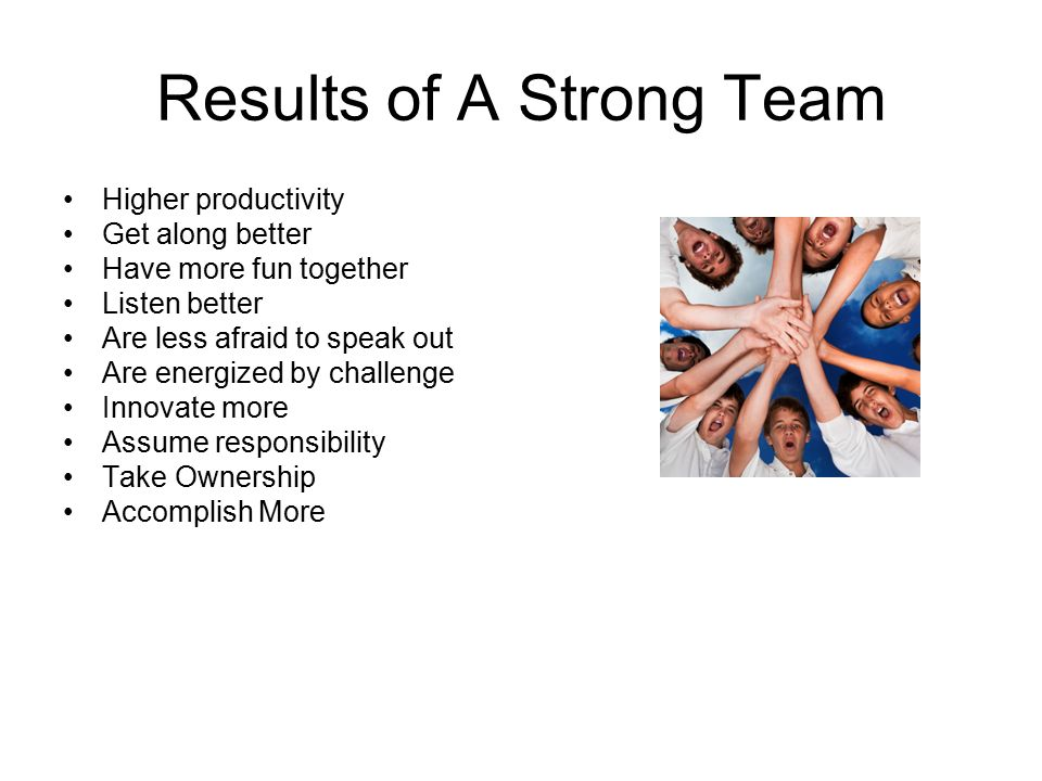 Results of A Strong Team Higher productivity Get along better Have more fun together Listen better Are less afraid to speak out Are energized by challenge Innovate more Assume responsibility Take Ownership Accomplish More