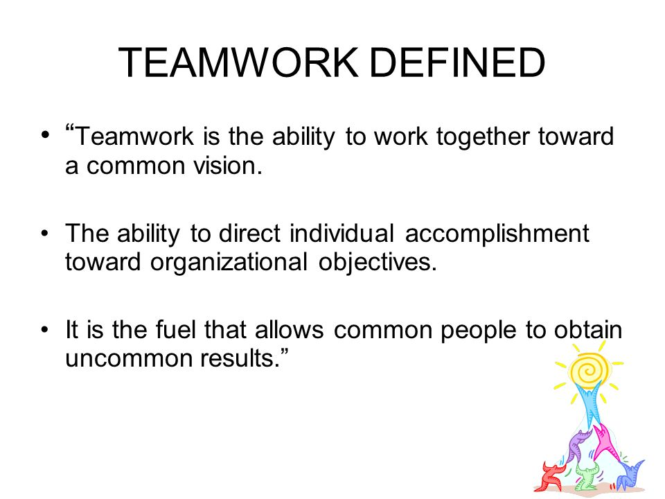 TEAMWORK DEFINED Teamwork is the ability to work together toward a common vision.