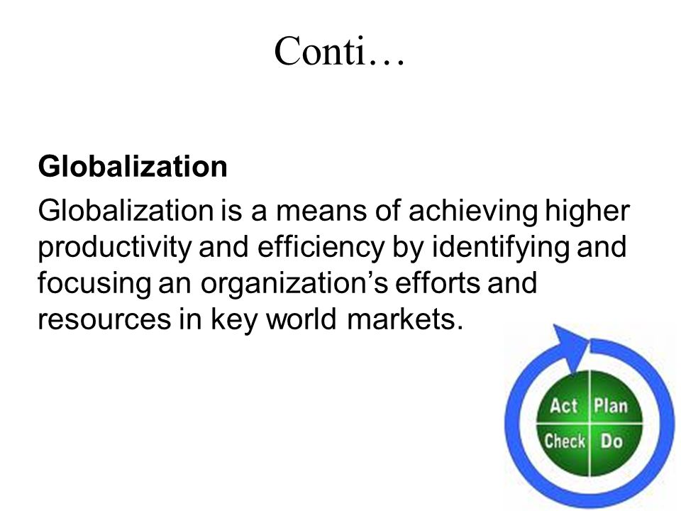 Globalization Globalization is a means of achieving higher productivity and efficiency by identifying and focusing an organization's efforts and resources in key world markets.