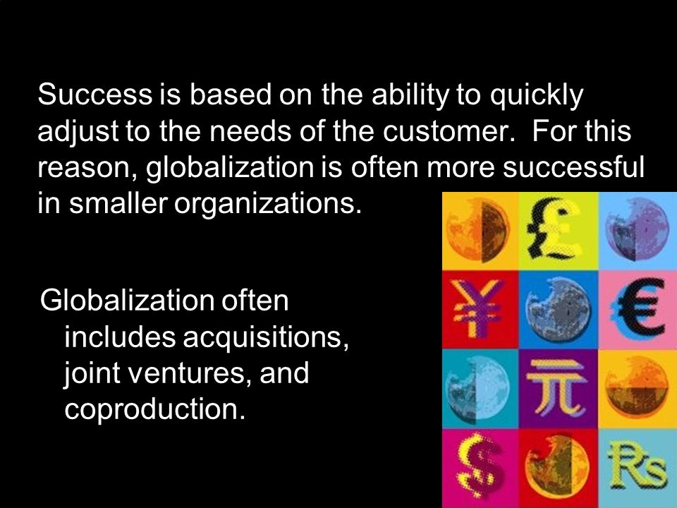 Success is based on the ability to quickly adjust to the needs of the customer. For this reason, globalization is often more successful in smaller org