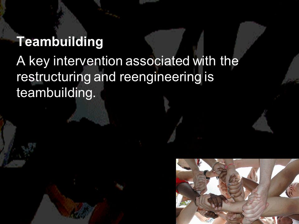 Teambuilding A key intervention associated with the restructuring and reengineering is teambuilding.