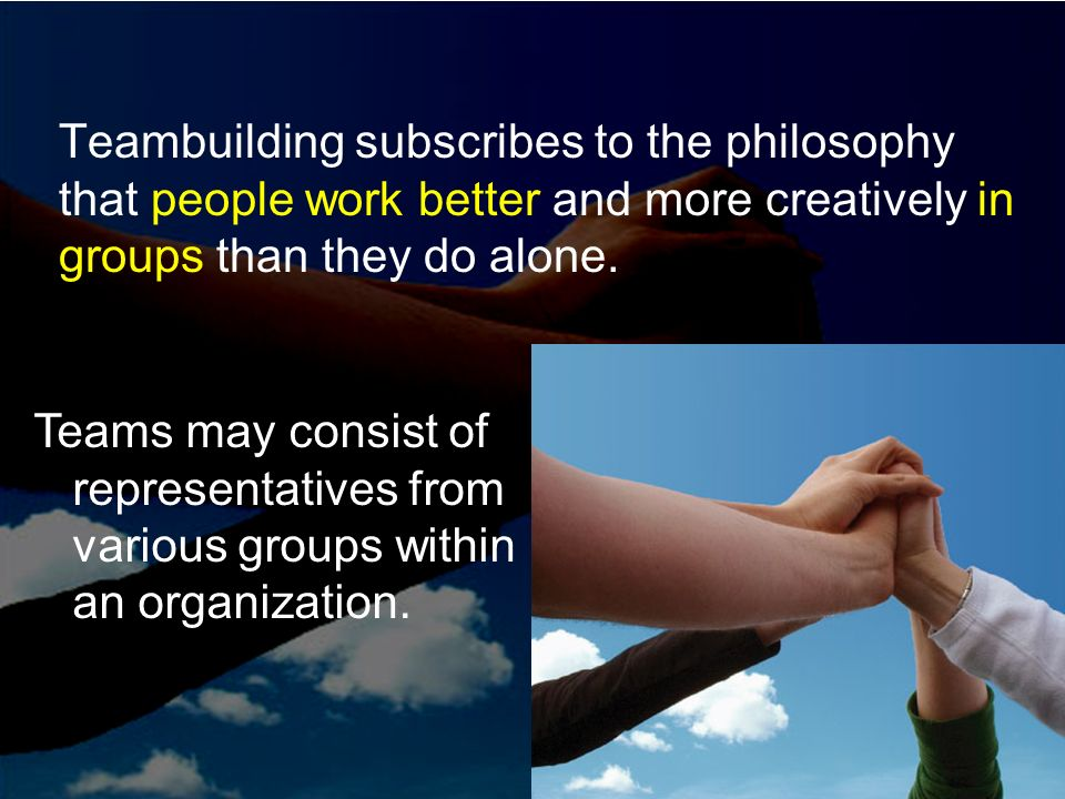 Teambuilding subscribes to the philosophy that people work better and more creatively in groups than they do alone. Teams may consist of representativ