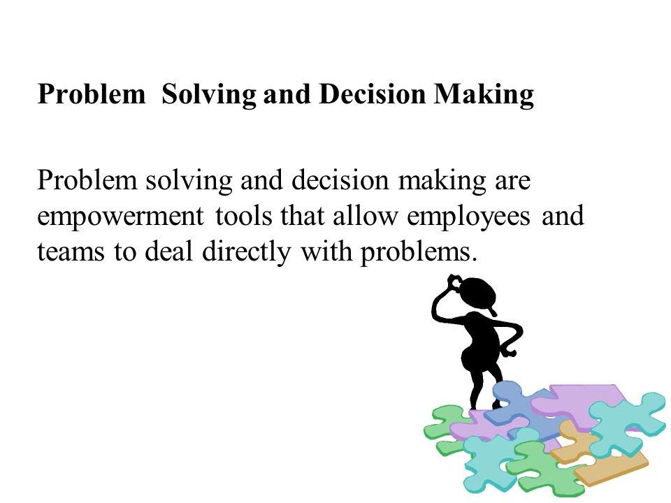 Problem Solving and Decision Making Problem solving and decision making are empowerment tools that allow employees and teams to deal directly with pro