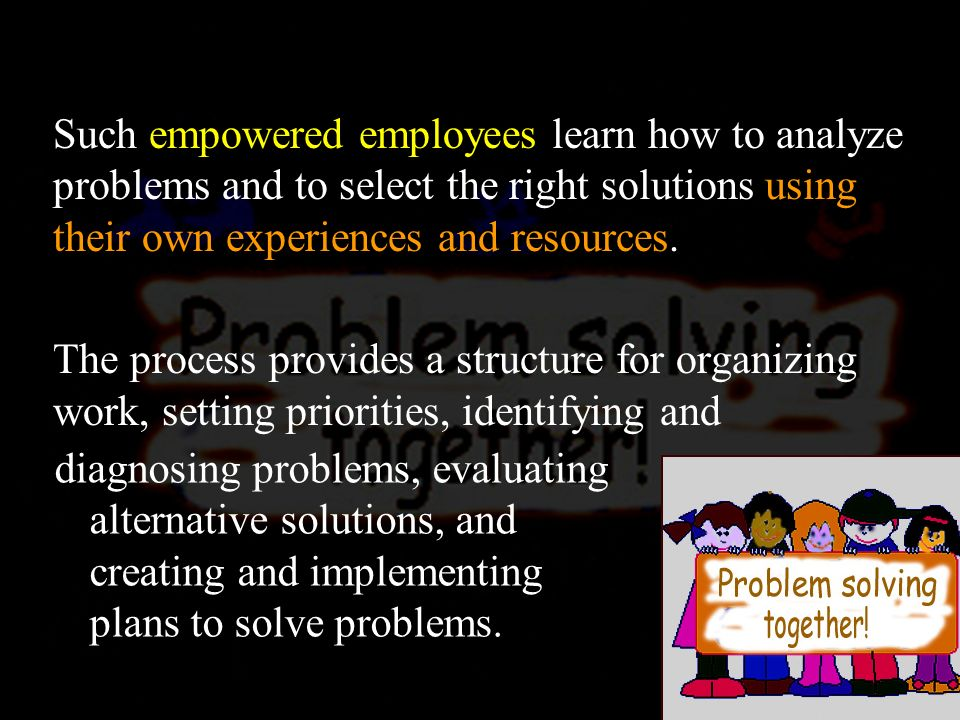 Such empowered employees learn how to analyze problems and to select the right solutions using their own experiences and resources.