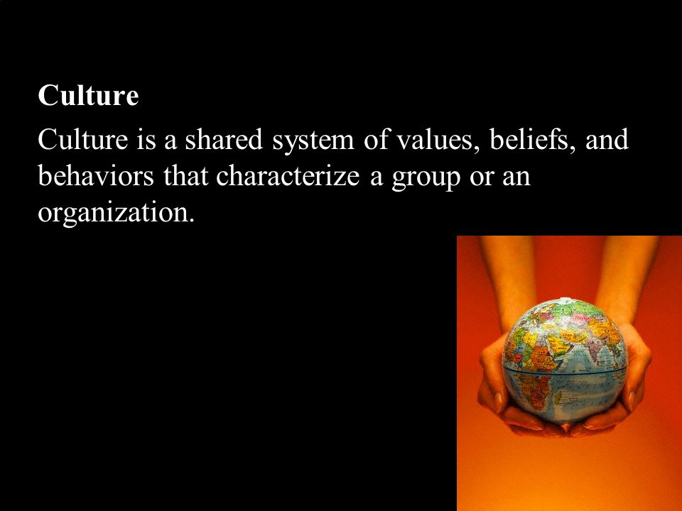 Culture Culture is a shared system of values, beliefs, and behaviors that characterize a group or an organization.