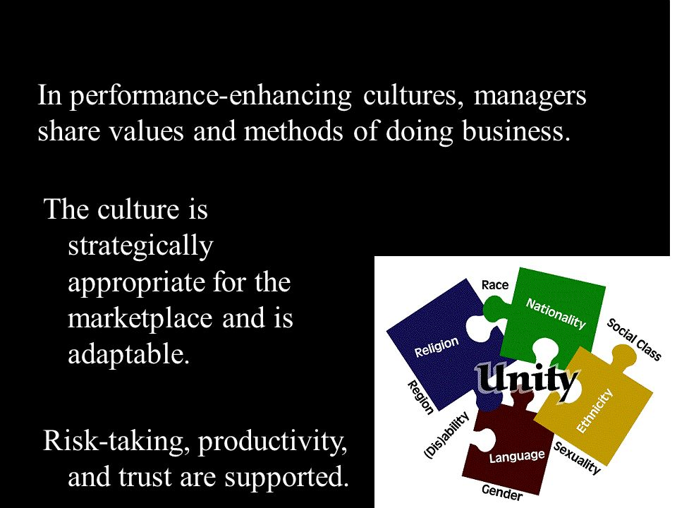 In performance-enhancing cultures, managers share values and methods of doing business. The culture is strategically appropriate for the marketplace a