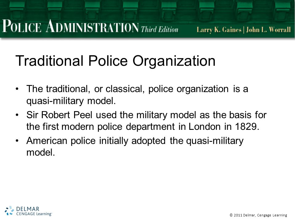© 2011 Delmar, Cengage Learning Traditional Police Organization The traditional, or classical, police organization is a quasi-military model.