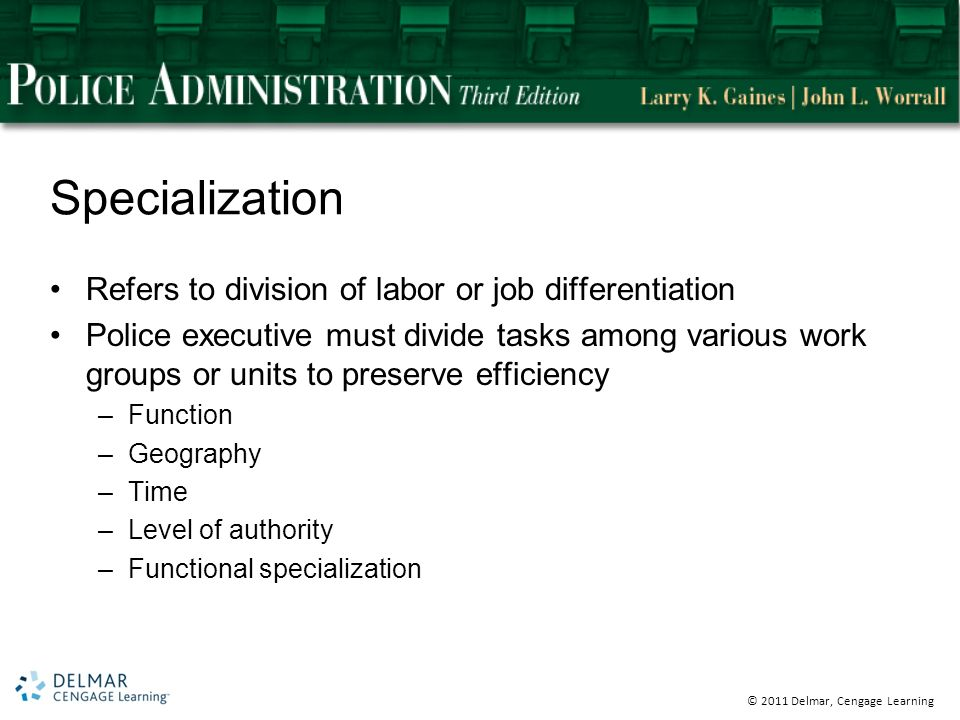 © 2011 Delmar, Cengage Learning Specialization Refers to division of labor or job differentiation Police executive must divide tasks among various work groups or units to preserve efficiency –Function –Geography –Time –Level of authority –Functional specialization