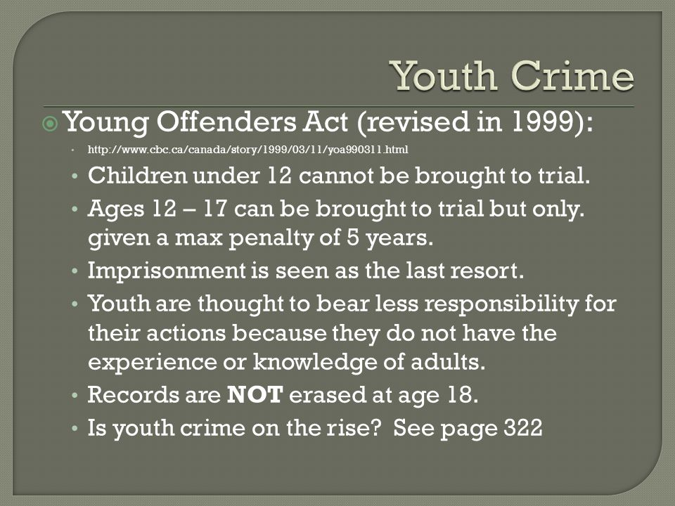  Young Offenders Act (revised in 1999):   Children under 12 cannot be brought to trial.