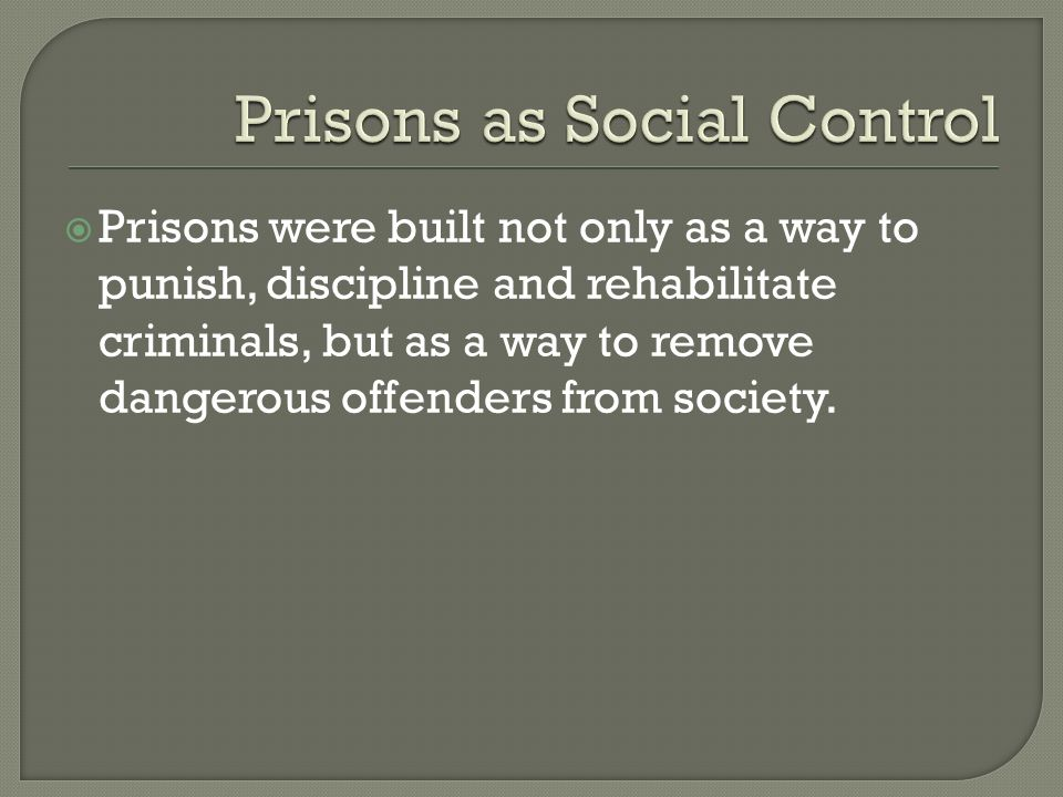  Prisons were built not only as a way to punish, discipline and rehabilitate criminals, but as a way to remove dangerous offenders from society.