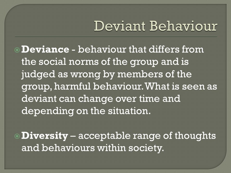  Deviance - behaviour that differs from the social norms of the group and is judged as wrong by members of the group, harmful behaviour.
