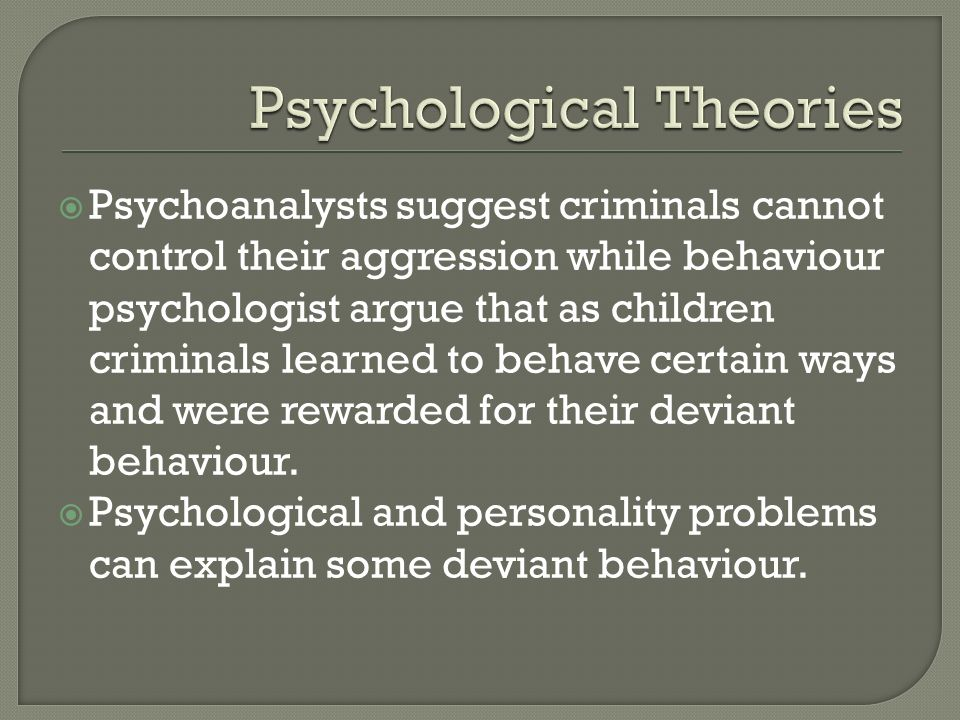  Psychoanalysts suggest criminals cannot control their aggression while behaviour psychologist argue that as children criminals learned to behave certain ways and were rewarded for their deviant behaviour.