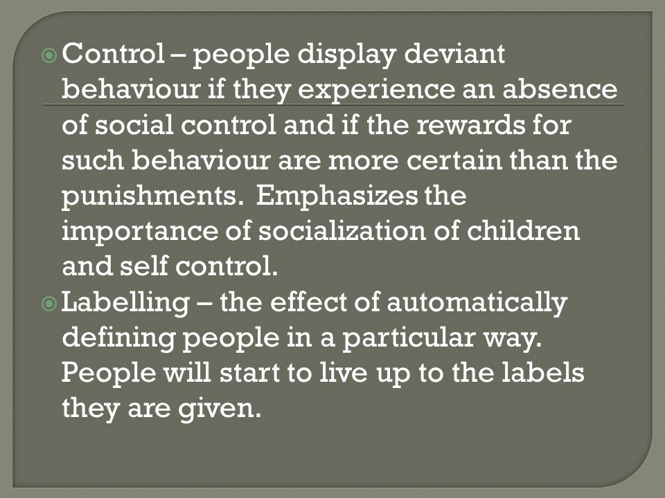  Control – people display deviant behaviour if they experience an absence of social control and if the rewards for such behaviour are more certain than the punishments.