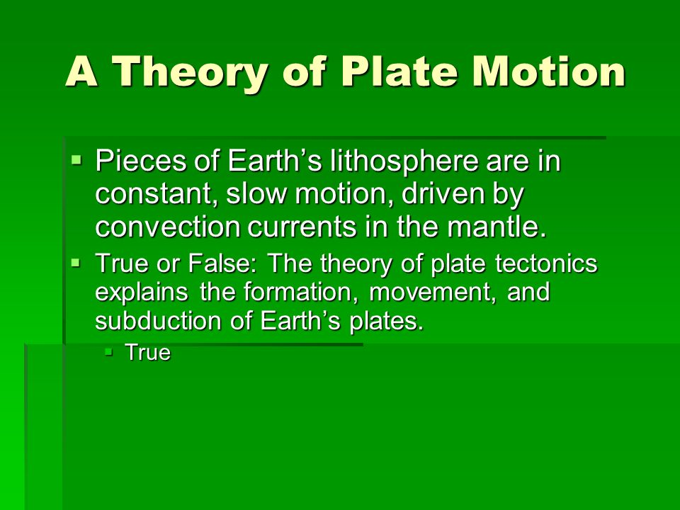 A Theory of Plate Motion  Pieces of Earth's lithosphere are in constant, slow motion, driven by convection currents in the mantle.
