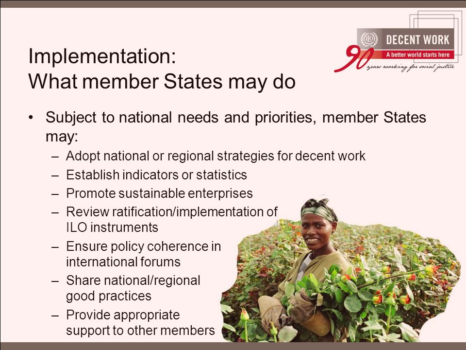 Implementation: What member States may do Subject to national needs and priorities, member States may: –Adopt national or regional strategies for decent work –Establish indicators or statistics –Promote sustainable enterprises –Review ratification/implementation of ILO instruments –Ensure policy coherence in international forums –Share national/regional good practices –Provide appropriate support to other members