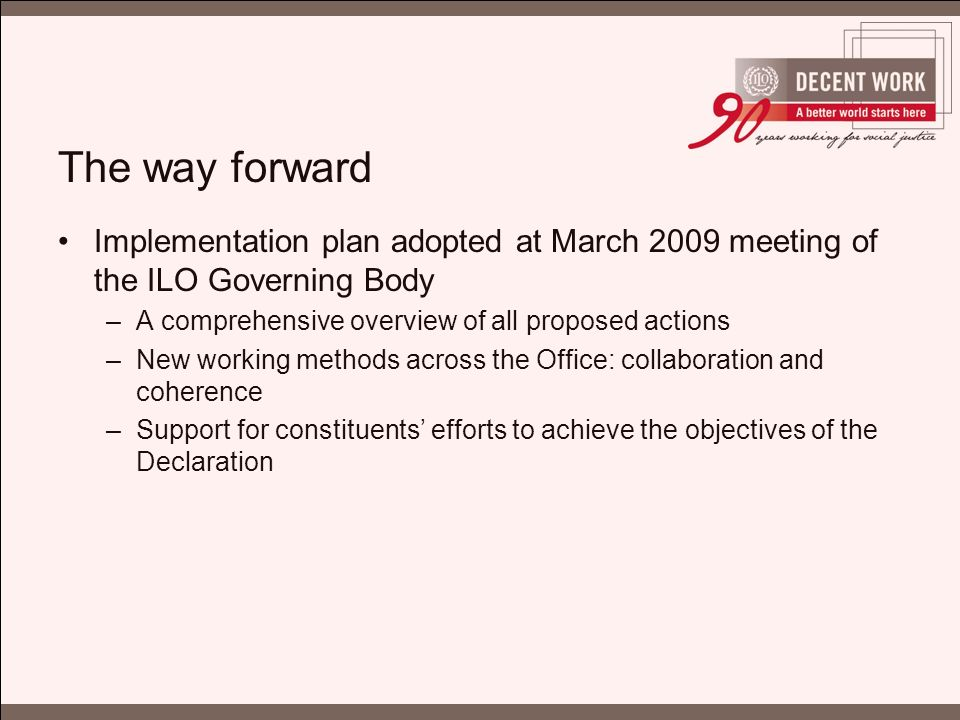 The way forward Implementation plan adopted at March 2009 meeting of the ILO Governing Body –A comprehensive overview of all proposed actions –New working methods across the Office: collaboration and coherence –Support for constituents' efforts to achieve the objectives of the Declaration