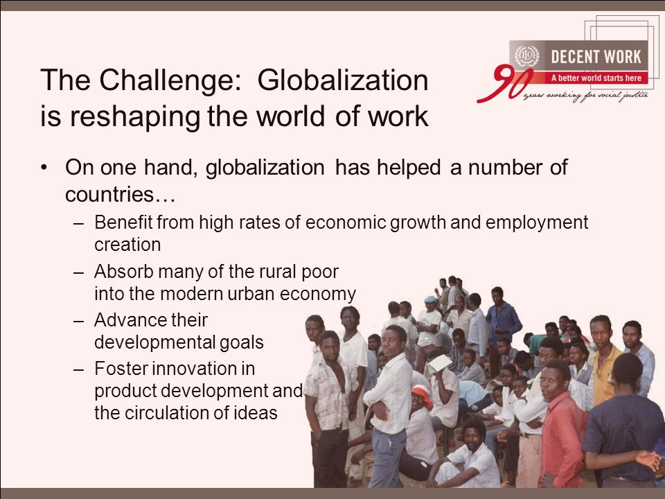 The Challenge: Globalization is reshaping the world of work On one hand, globalization has helped a number of countries… –Benefit from high rates of economic growth and employment creation –Absorb many of the rural poor into the modern urban economy –Advance their developmental goals –Foster innovation in product development and the circulation of ideas