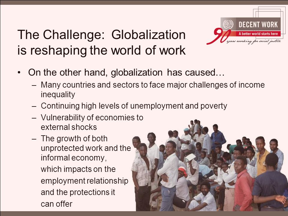 The Challenge: Globalization is reshaping the world of work On the other hand, globalization has caused… –Many countries and sectors to face major challenges of income inequality –Continuing high levels of unemployment and poverty –Vulnerability of economies to external shocks –The growth of both unprotected work and the informal economy, which impacts on the employment relationship and the protections it can offer