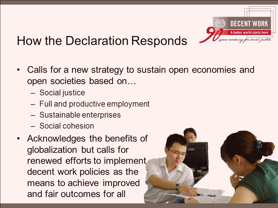 How the Declaration Responds Calls for a new strategy to sustain open economies and open societies based on… –Social justice –Full and productive employment –Sustainable enterprises –Social cohesion Acknowledges the benefits of globalization but calls for renewed efforts to implement decent work policies as the means to achieve improved and fair outcomes for all