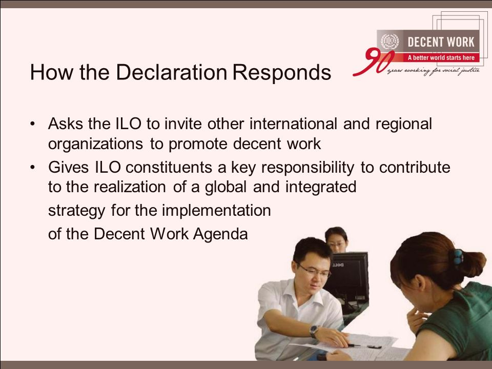 How the Declaration Responds Asks the ILO to invite other international and regional organizations to promote decent work Gives ILO constituents a key responsibility to contribute to the realization of a global and integrated strategy for the implementation of the Decent Work Agenda