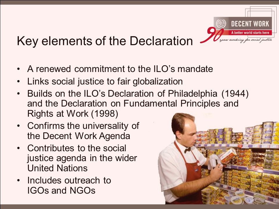 Key elements of the Declaration A renewed commitment to the ILO's mandate Links social justice to fair globalization Builds on the ILO's Declaration of Philadelphia (1944) and the Declaration on Fundamental Principles and Rights at Work (1998) Confirms the universality of the Decent Work Agenda Contributes to the social justice agenda in the wider United Nations Includes outreach to IGOs and NGOs