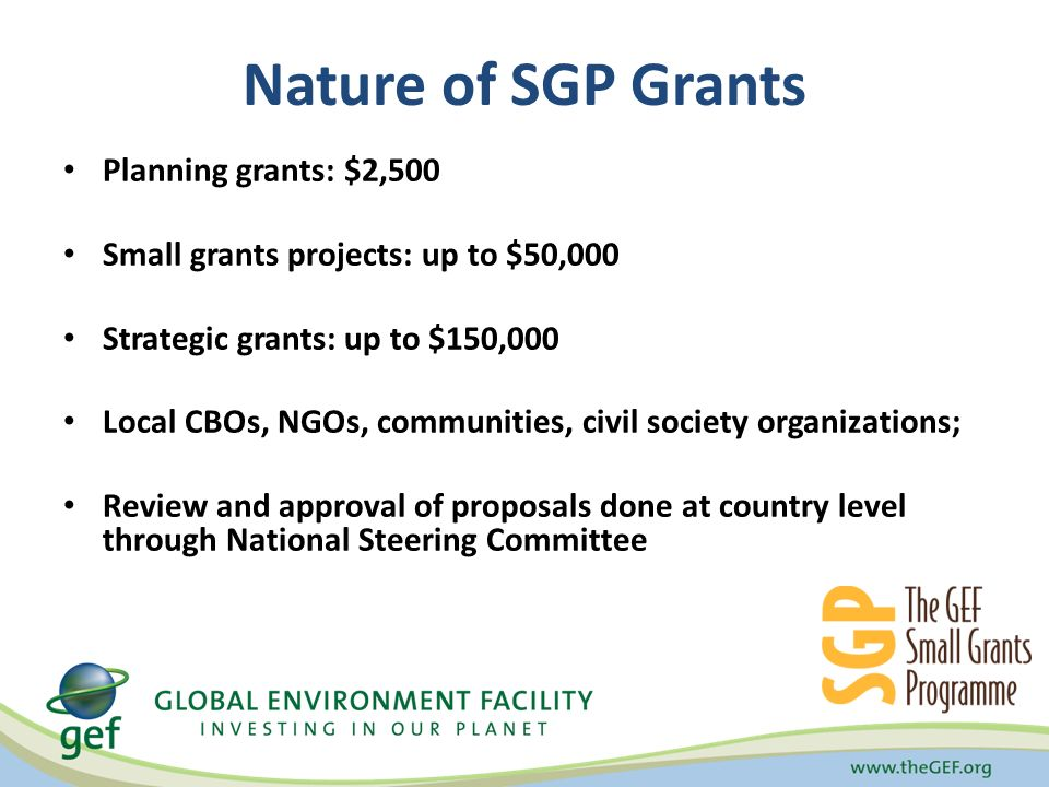 Nature of SGP Grants Planning grants: $2,500 Small grants projects: up to $50,000 Strategic grants: up to $150,000 Local CBOs, NGOs, communities, civil society organizations; Review and approval of proposals done at country level through National Steering Committee