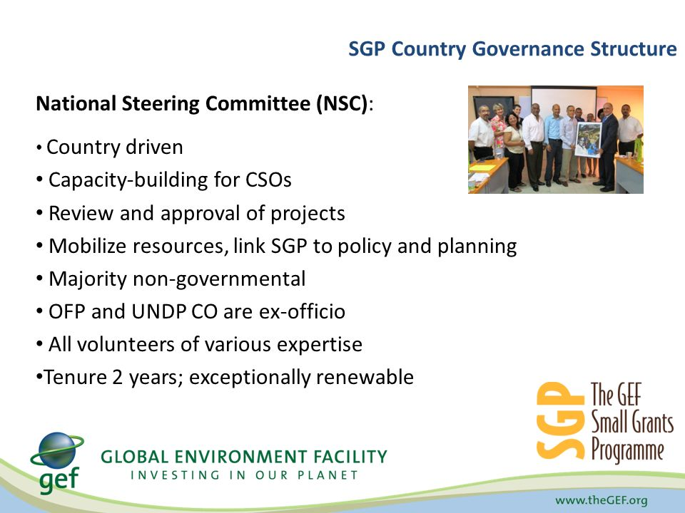 SGP Country Governance Structure National Steering Committee (NSC): Country driven Capacity-building for CSOs Review and approval of projects Mobilize resources, link SGP to policy and planning Majority non-governmental OFP and UNDP CO are ex-officio All volunteers of various expertise Tenure 2 years; exceptionally renewable