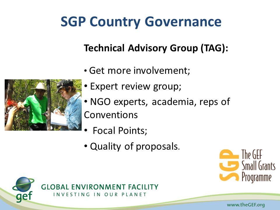 SGP Country Governance Technical Advisory Group (TAG): Get more involvement; Expert review group; NGO experts, academia, reps of Conventions Focal Points; Quality of proposals.