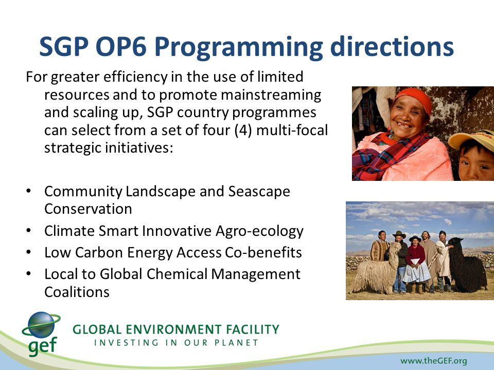 SGP OP6 Programming directions For greater efficiency in the use of limited resources and to promote mainstreaming and scaling up, SGP country programmes can select from a set of four (4) multi-focal strategic initiatives: Community Landscape and Seascape Conservation Climate Smart Innovative Agro-ecology Low Carbon Energy Access Co-benefits Local to Global Chemical Management Coalitions