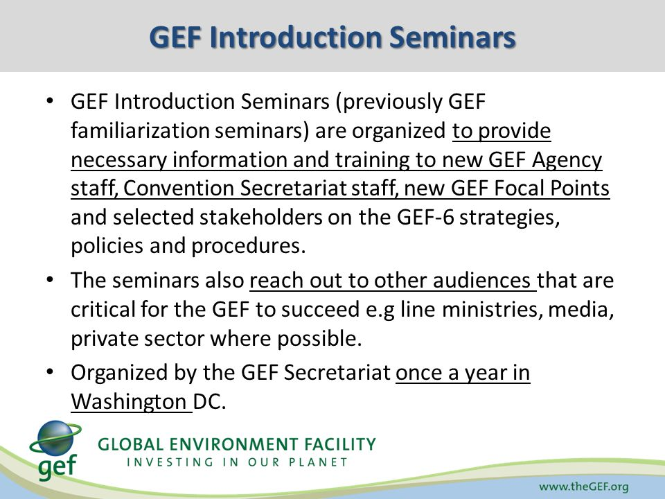 GEF Introduction Seminars GEF Introduction Seminars (previously GEF familiarization seminars) are organized to provide necessary information and training to new GEF Agency staff, Convention Secretariat staff, new GEF Focal Points and selected stakeholders on the GEF-6 strategies, policies and procedures.