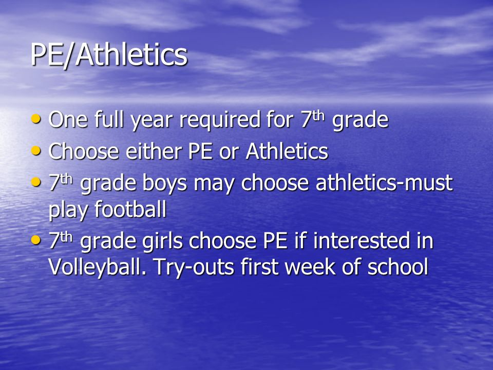 PE/Athletics One full year required for 7 th grade One full year required for 7 th grade Choose either PE or Athletics Choose either PE or Athletics 7 th grade boys may choose athletics-must play football 7 th grade boys may choose athletics-must play football 7 th grade girls choose PE if interested in Volleyball.