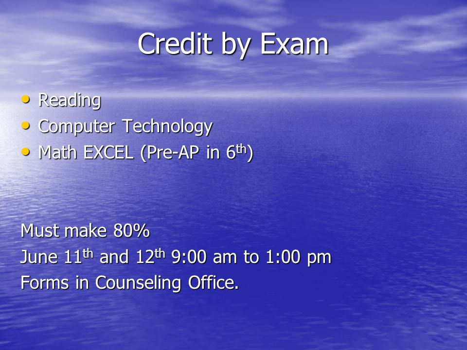 Credit by Exam Reading Reading Computer Technology Computer Technology Math EXCEL (Pre-AP in 6 th ) Math EXCEL (Pre-AP in 6 th ) Must make 80% June 11 th and 12 th 9:00 am to 1:00 pm Forms in Counseling Office.