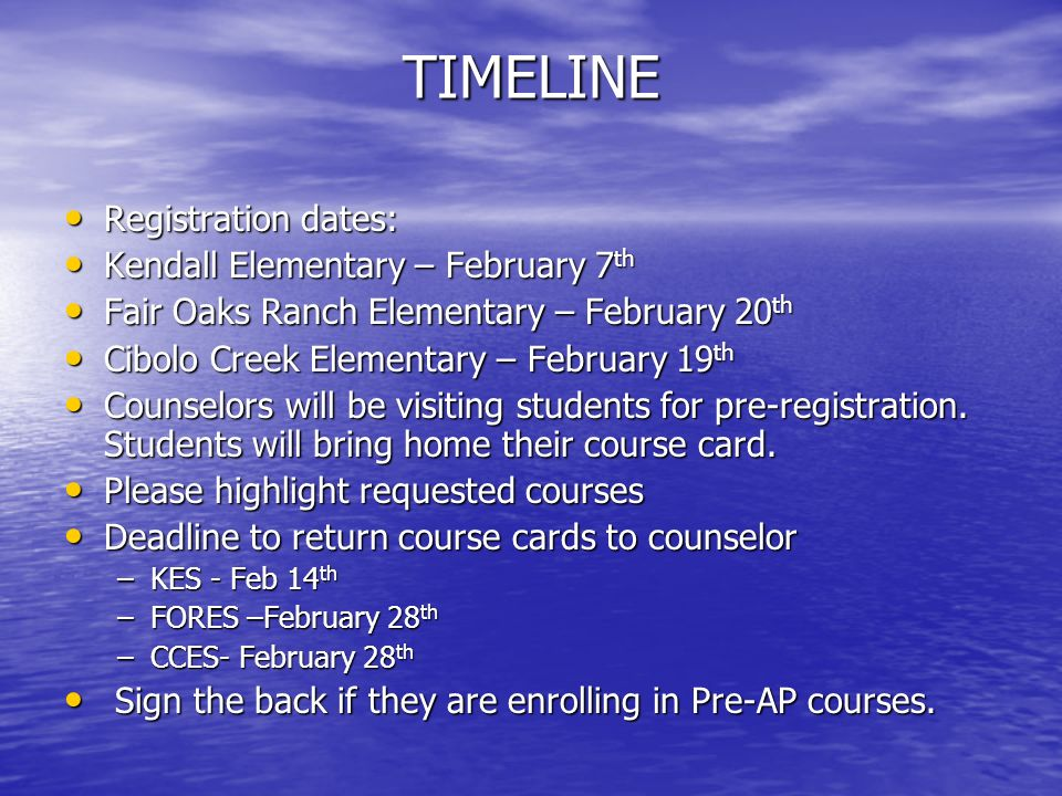 TIMELINE Registration dates: Registration dates: Kendall Elementary – February 7 th Kendall Elementary – February 7 th Fair Oaks Ranch Elementary – February 20 th Fair Oaks Ranch Elementary – February 20 th Cibolo Creek Elementary – February 19 th Cibolo Creek Elementary – February 19 th Counselors will be visiting students for pre-registration.