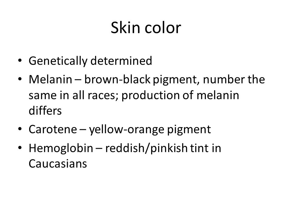 Skin color Genetically determined Melanin – brown-black pigment, number the same in all races; production of melanin differs Carotene – yellow-orange pigment Hemoglobin – reddish/pinkish tint in Caucasians