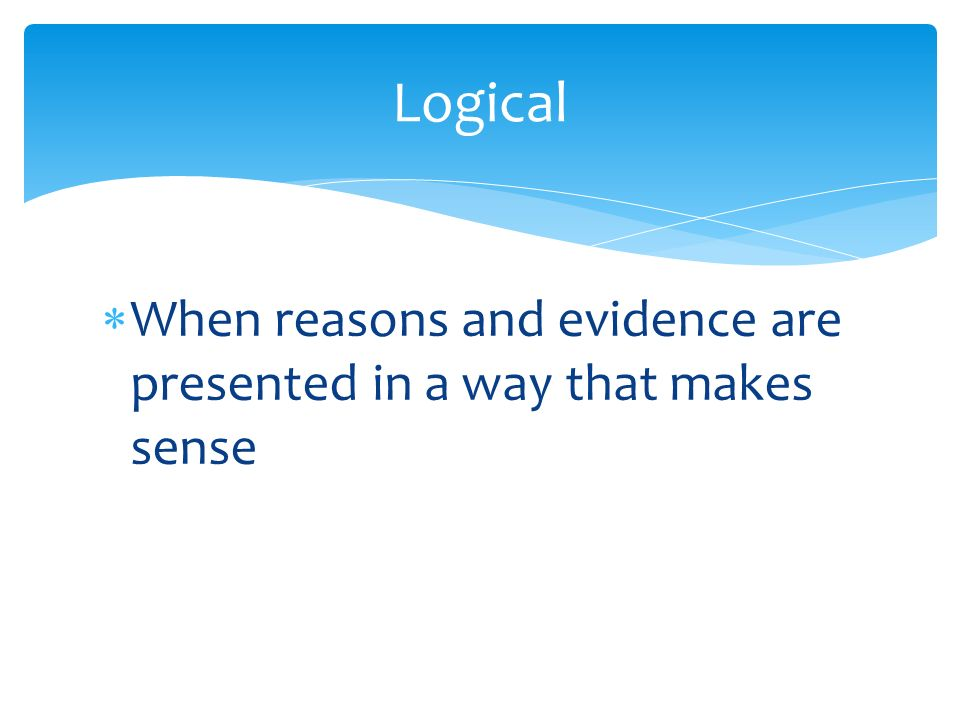  When reasons and evidence are presented in a way that makes sense Logical