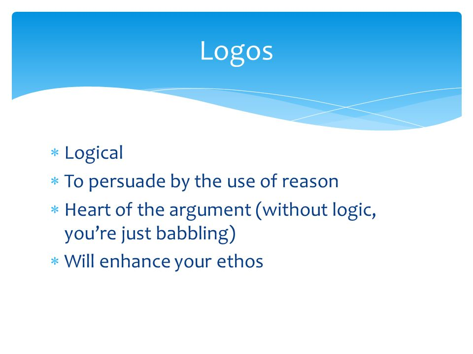  Logical  To persuade by the use of reason  Heart of the argument (without logic, you're just babbling)  Will enhance your ethos Logos