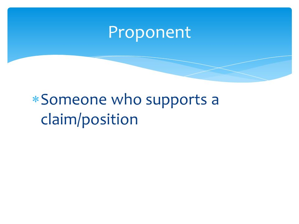  Someone who supports a claim/position Proponent