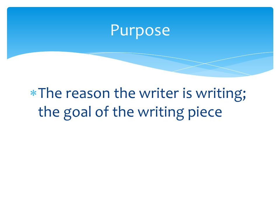  The reason the writer is writing; the goal of the writing piece Purpose