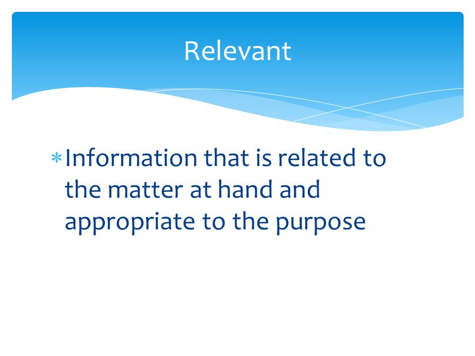  Information that is related to the matter at hand and appropriate to the purpose Relevant