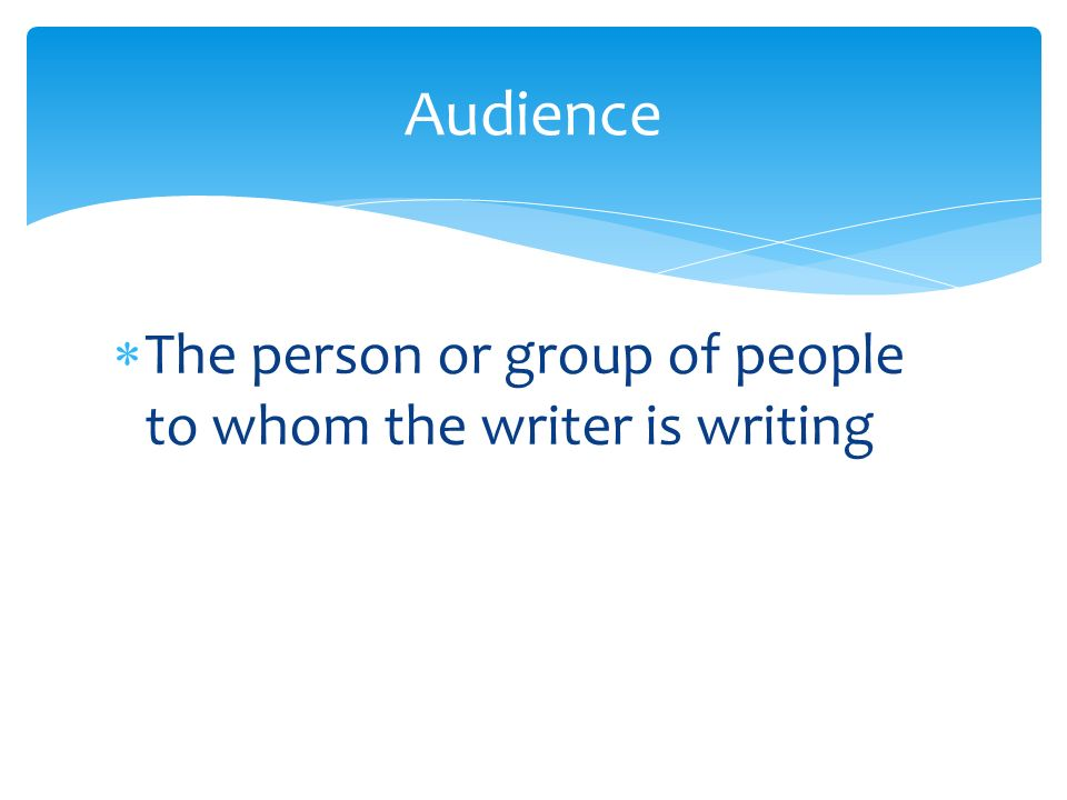  The person or group of people to whom the writer is writing Audience