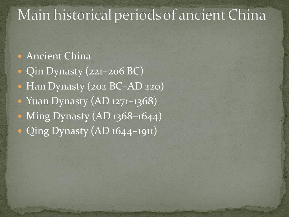 Ancient China Qin Dynasty (221–206 BC) Han Dynasty (202 BC–AD 220) Yuan Dynasty (AD 1271–1368) Ming Dynasty (AD 1368–1644) Qing Dynasty (AD 1644–1911)