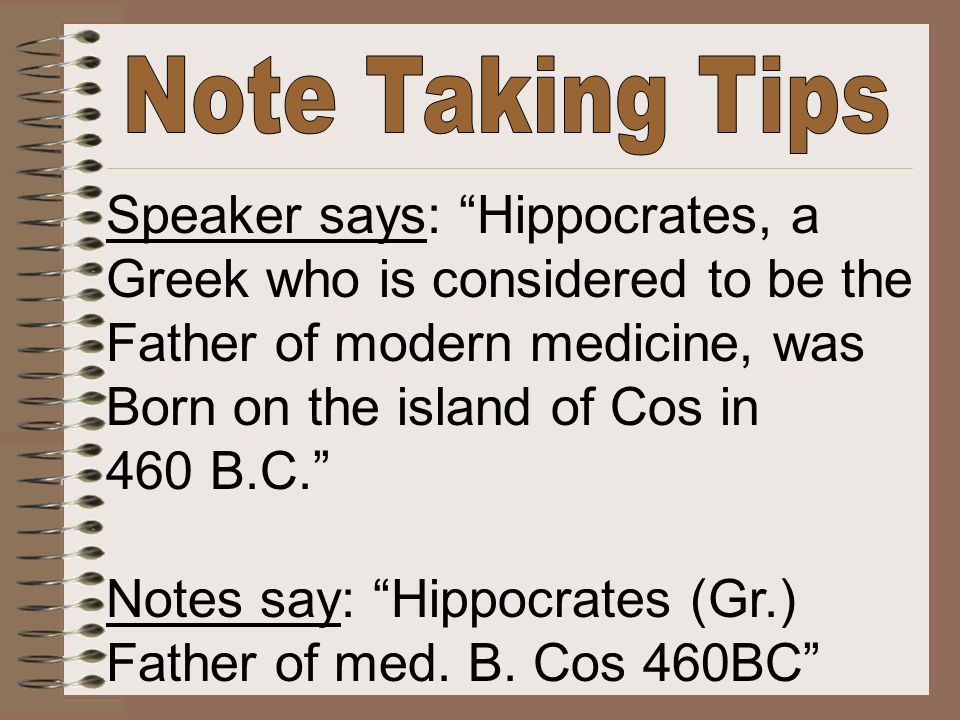 Speaker says: Hippocrates, a Greek who is considered to be the Father of modern medicine, was Born on the island of Cos in 460 B.C. Notes say: Hippocrates (Gr.) Father of med.
