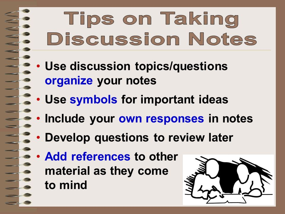 Use discussion topics/questions organize your notes Use symbols for important ideas Include your own responses in notes Develop questions to review later Add references to other material as they come to mind