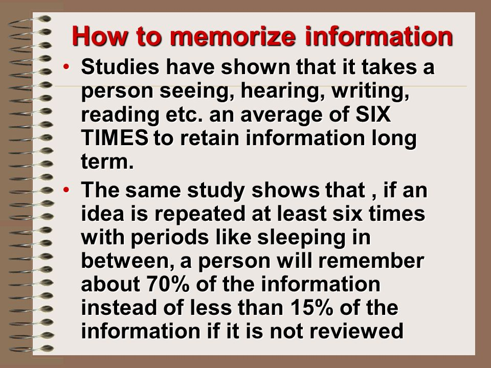 How to memorize information Studies have shown that it takes a person seeing, hearing, writing, reading etc.