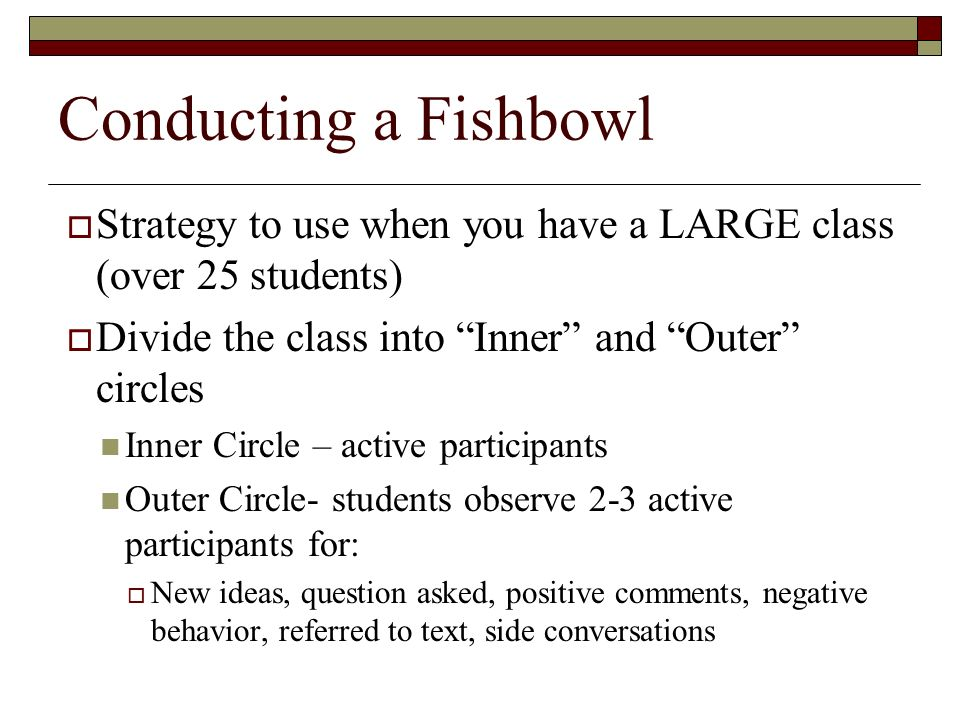 Conducting a Fishbowl  Strategy to use when you have a LARGE class (over 25 students)  Divide the class into Inner and Outer circles Inner Circle – active participants Outer Circle- students observe 2-3 active participants for:  New ideas, question asked, positive comments, negative behavior, referred to text, side conversations