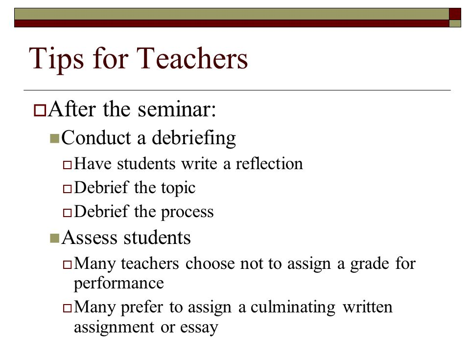 Tips for Teachers  After the seminar: Conduct a debriefing  Have students write a reflection  Debrief the topic  Debrief the process Assess students  Many teachers choose not to assign a grade for performance  Many prefer to assign a culminating written assignment or essay