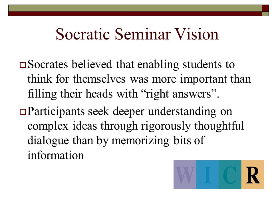 Socratic Seminar Vision  Socrates believed that enabling students to think for themselves was more important than filling their heads with right answers .